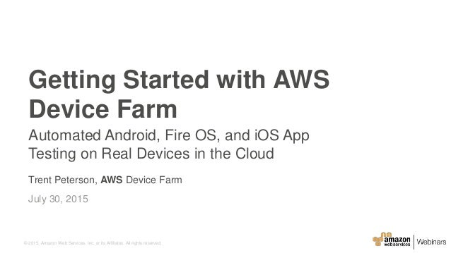 © 2015, Amazon Web Services, Inc. or its Affiliates. All rights reserved. Trent Peterson, AWS Device Farm July 30, 2015 Ge...