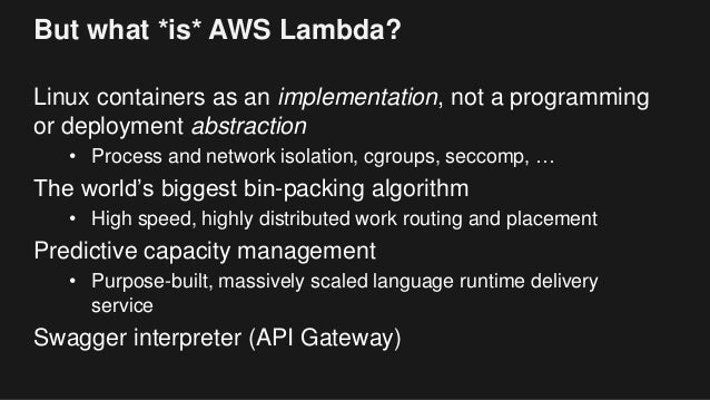 But what *is* AWS Lambda? Linux containers as an implementation, not a programming or deployment abstraction • Process and...