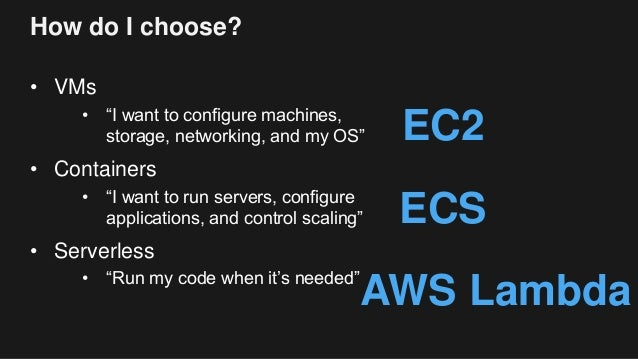"""How do I choose? • VMs • """"I want to configure machines, storage, networking, and my OS"""" • Containers • """"I want to run serv..."""
