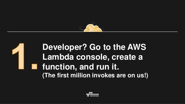 Developer? Go to the AWS Lambda console, create a function, and run it. (The first million invokes are on us!)