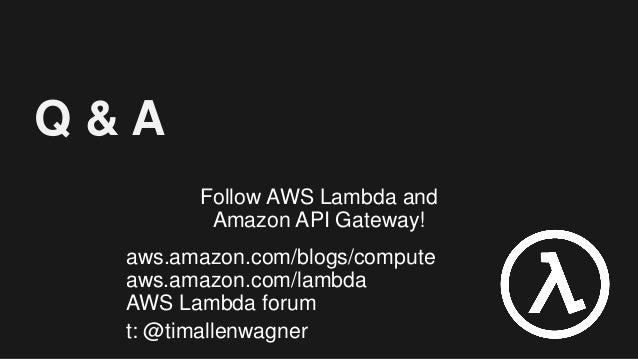 Q & A Follow AWS Lambda and Amazon API Gateway! aws.amazon.com/blogs/compute aws.amazon.com/lambda AWS Lambda forum t: @ti...