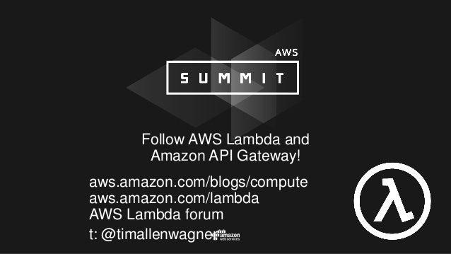 Follow AWS Lambda and Amazon API Gateway! aws.amazon.com/blogs/compute aws.amazon.com/lambda AWS Lambda forum t: @timallen...
