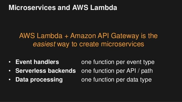 Microservices and AWS Lambda AWS Lambda + Amazon API Gateway is the easiest way to create microservices • Event handlers o...