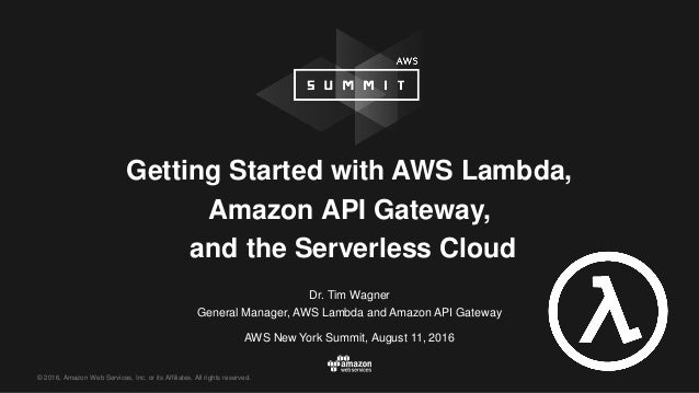© 2016, Amazon Web Services, Inc. or its Affiliates. All rights reserved. Dr. Tim Wagner General Manager, AWS Lambda and A...