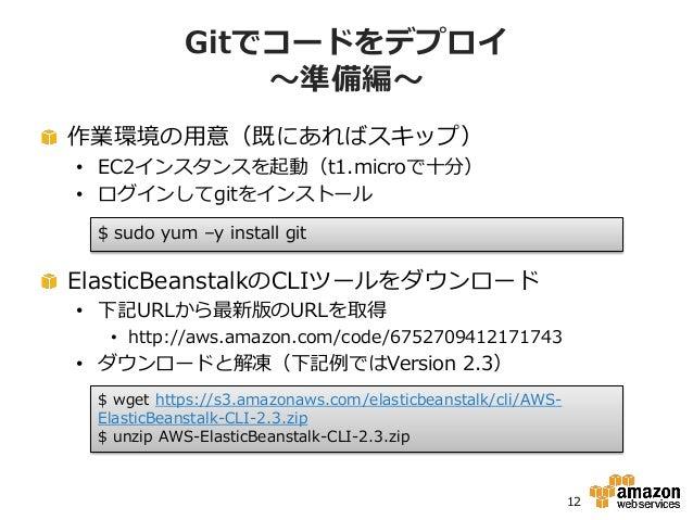 Gitでコードをデプロイ               ~準備編~作業環境の用意(既にあればスキップ)• EC2インスタンスを起動(t1.microで十分)• ログインしてgitをインストール $ sudo yum –y install gitE...