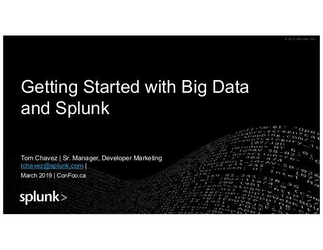 © 2 0 1 7 S P L U N K I N C .© 2 0 1 7 S P L U N K I N C . Getting Started with Big Data and Splunk Tom Chavez | Sr. Manag...