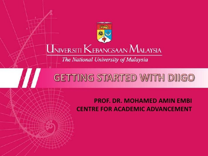 GETTING STARTED WITH DIIGO<br />PROF. DR. MOHAMED AMIN EMBI<br />CENTRE FOR ACADEMIC ADVANCEMENT <br />