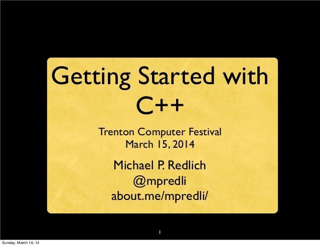 1 Getting Started with C++ Trenton Computer Festival March 15, 2014 Michael P. Redlich @mpredli about.me/mpredli/ Sunday, ...