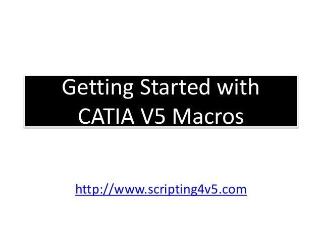 Getting Started with CATIA V5 Macros Emmett Ross January 2015 http://www.scripting4v5.com