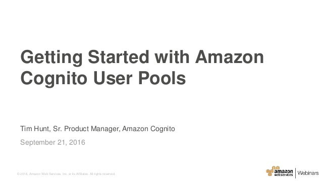 © 2016, Amazon Web Services, Inc. or its Affiliates. All rights reserved. Tim Hunt, Sr. Product Manager, Amazon Cognito Se...
