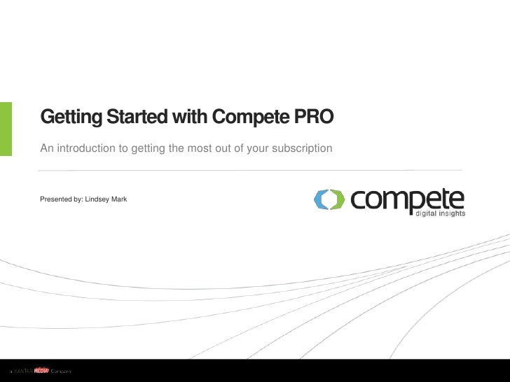 Getting Started with Compete PRO<br />An introduction to getting the most out of your subscription<br />Presented by: Lind...