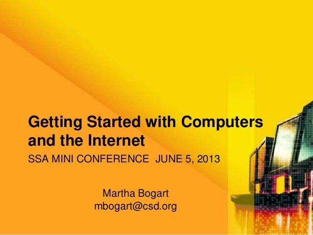 SSA MINI CONFERENCE JUNE 5, 2013Getting Started with Computersand the InternetMartha Bogartmbogart@csd.org