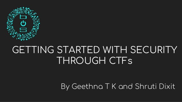 GETTING STARTED WITH SECURITY THROUGH CTFs By Geethna T K and Shruti Dixit