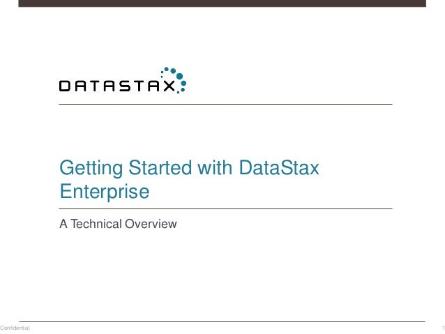 Getting Started with DataStax Enterprise A Technical Overview Confidential 1