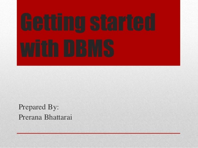 Getting started  with DBMS  Prepared By:  Prerana Bhattarai