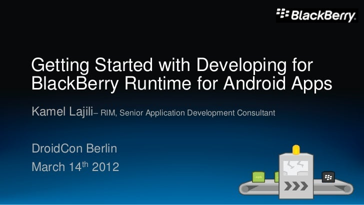 Getting Started with Developing forBlackBerry Runtime for Android AppsKamel Lajili– RIM, Senior Application Development Co...