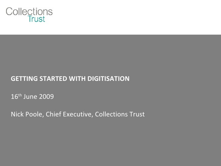 GETTING STARTED WITH DIGITISATION 16 th  June 2009 Nick Poole, Chief Executive, Collections Trust