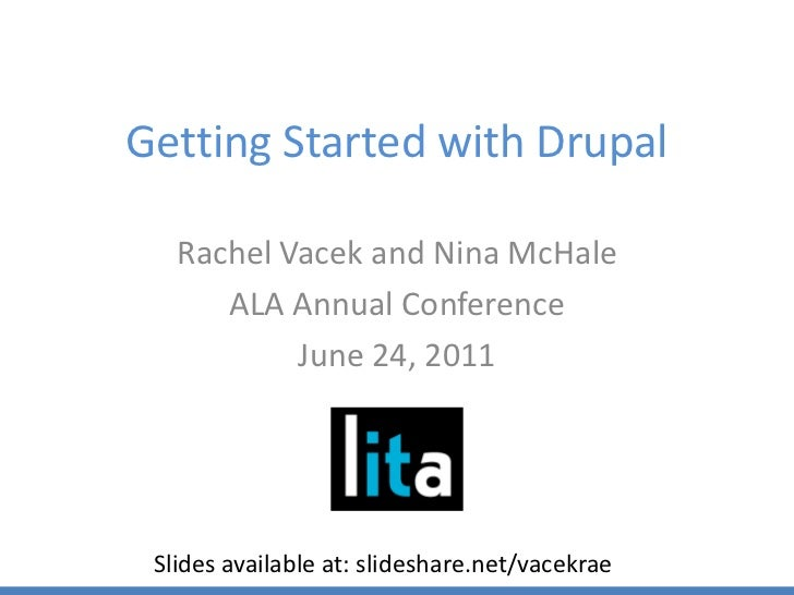 Getting Started with Drupal<br />Rachel Vacek and Nina McHale<br />ALA Annual Conference<br />June 24, 2011<br />Slides av...