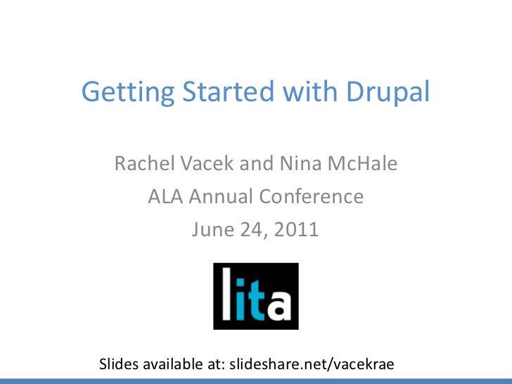 Getting Started with Drupal<br />Rachel Vacek and Nina McHale<br />ALA Annual Conference<br />June 24, 2011<br />Slides av...