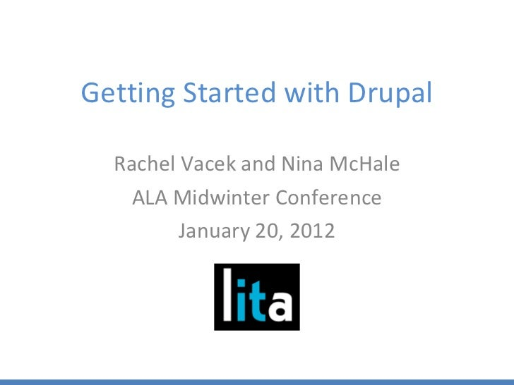 Getting Started with Drupal <ul><li>Rachel Vacek and Nina McHale </li></ul><ul><li>ALA Midwinter Conference </li></ul><ul>...