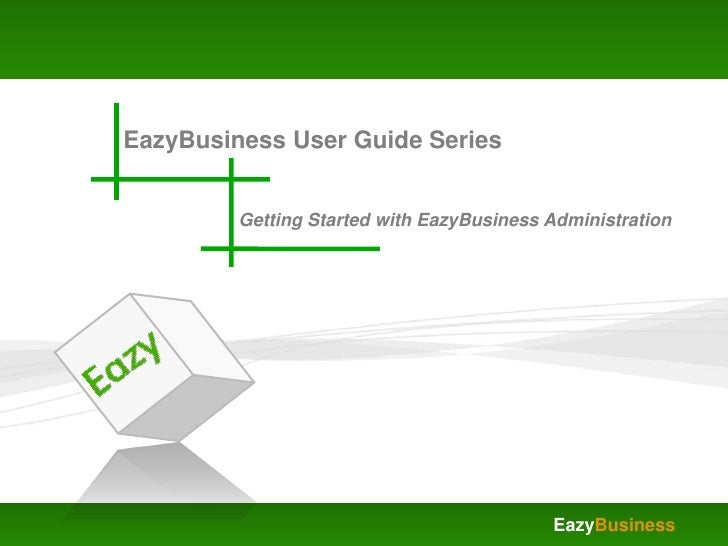 EazyBusiness User Guide Series            Getting Started with EazyBusiness Administration                                ...