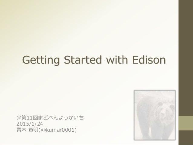 Getting Started with Edison @第11回まどべんよっかいち 2015/1/24 青木 宣明(@kumar0001)