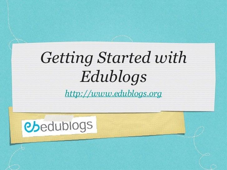 Getting Started with Edublogs <ul><li>http://www.edublogs.org </li></ul>