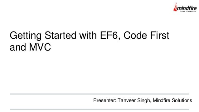 Getting Started with EF6, Code First and MVC Presenter: Tanveer Singh, Mindfire Solutions