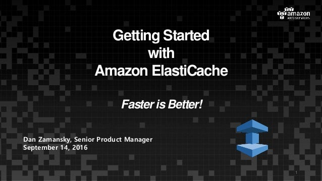 Getting Started with Amazon ElastiCache Faster is Better! 1 Dan Zamansky, Senior Product Manager September 14, 2016