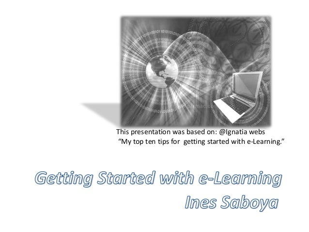 """This presentation was based on: @Ignatia webs """"My top ten tips for getting started with e-Learning."""""""