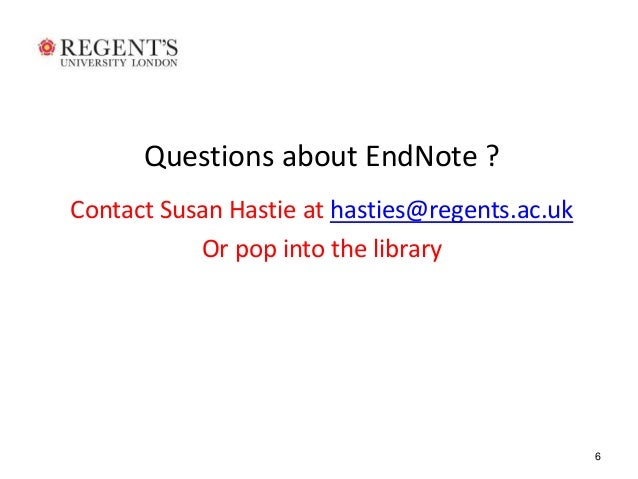 6  Questions about EndNote ?  Contact Susan Hastie at hasties@regents.ac.uk  Or pop into the library