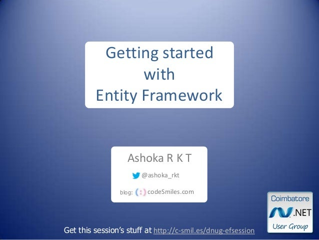 Ashoka R K T Get this session's stuff at http://c-smil.es/dnug-efsession Getting started with Entity Framework blog: codeS...