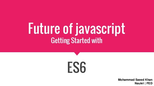 Future of javascript Getting Started with ES6 Mohammad Saeed Khan Naukri | FED