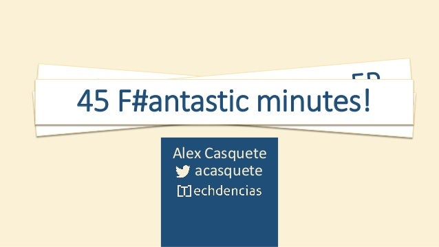 45 F#antastic minutes! Getting Started with F# Alex Casquete acasquete