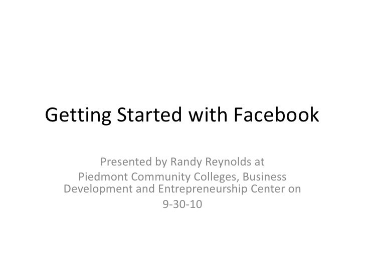 Getting Started with Facebook<br />Presented by Randy Reynolds at <br />Piedmont Community Colleges, Business Development ...