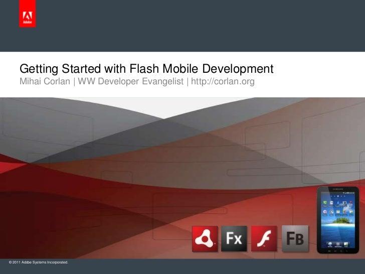 Getting Started with Flash Mobile Development<br />Mihai Corlan | WW Developer Evangelist | http://corlan.org<br />