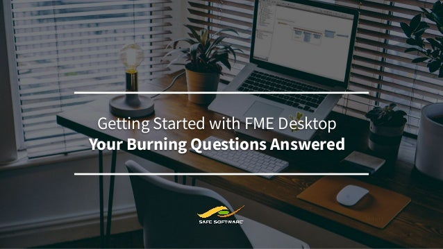 Introduction to Safe Software's FME® Getting Started with FME Desktop Your Burning Questions Answered