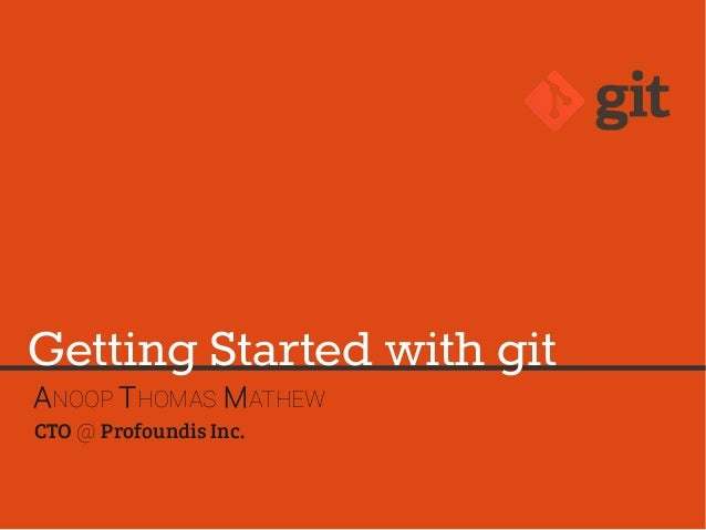 ANOOP THOMAS MATHEW CTO @ Profoundis Inc. Getting Started with git