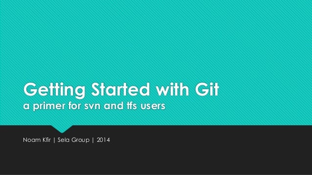 Getting Started with Git  a primer for svn and tfs users  Noam Kfir | Sela Group | 2014