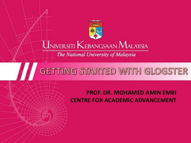 GETTING STARTED WITH GLOGSTER<br />PROF. DR. MOHAMED AMIN EMBI<br />CENTRE FOR ACADEMIC ADVANCEMENT <br />
