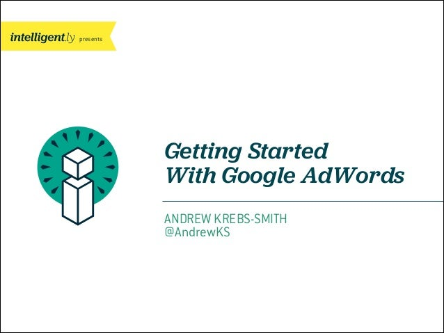 presents  Getting Started With Google AdWords ANDREW KREBS-SMITH @AndrewKS