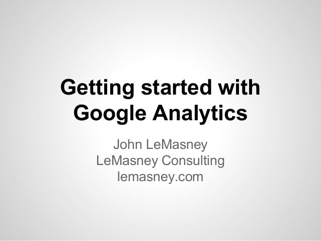 Getting started with Google Analytics John LeMasney LeMasney Consulting lemasney.com