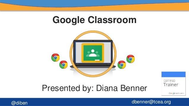 Google Classroom Presented by: Diana Benner @diben dbenner@tcea.org