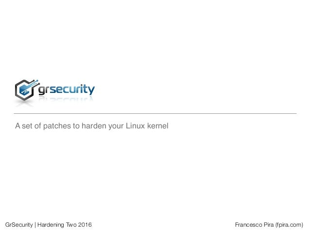 GrSecurity | Hardening Two 2016 Francesco Pira (fpira.com) A set of patches to harden your Linux kernel