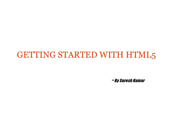 GETTING STARTED WITH HTML5                 -By Suresh Kumar