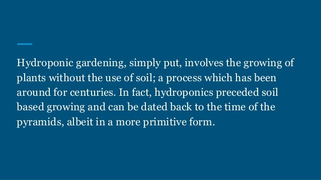 Hydroponic gardening, simply put, involves the growing of plants without the use of soil; a process which has been around ...