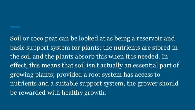 Soil or coco peat can be looked at as being a reservoir and basic support system for plants; the nutrients are stored in t...