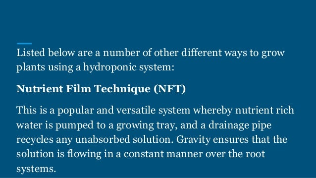 Listed below are a number of other different ways to grow plants using a hydroponic system: Nutrient Film Technique (NFT) ...