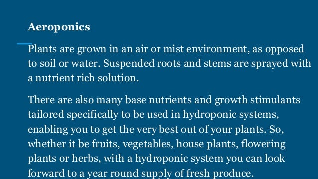 Aeroponics Plants are grown in an air or mist environment, as opposed to soil or water. Suspended roots and stems are spra...