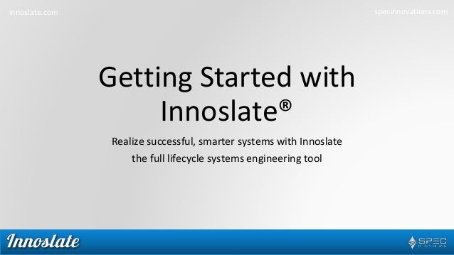 innoslate.com specinnovations.com Getting Started with Innoslate® Realize successful, smarter systems with Innoslate the f...